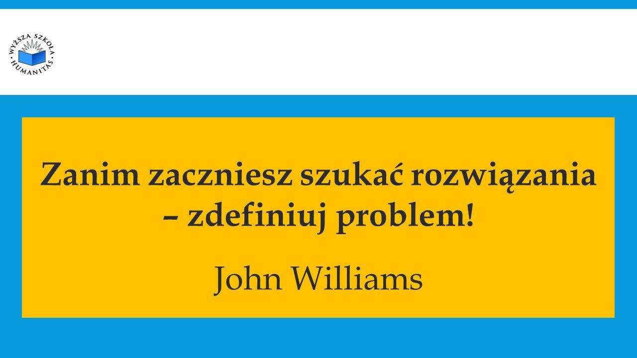 Zanim zaczniesz szukać rozwiązania – zdefiniuj problem! John Williams