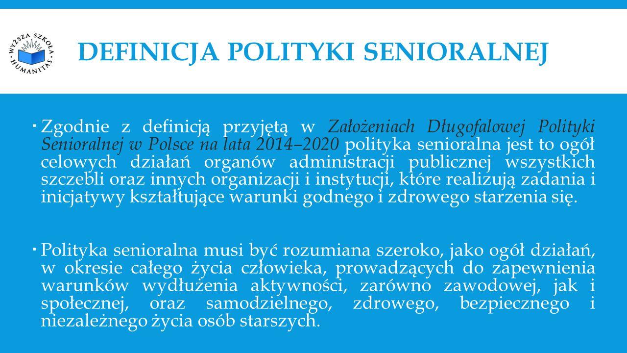 DEFINICJA POLITYKI SENIORALNEJ  Zgodnie z definicją przyjętą w Założeniach Długofalowej Polityki Senioralnej w Polsce na lata 2014–2020 polityka senioralna jest to ogół celowych działań organów administracji publicznej wszystkich szczebli oraz innych organizacji i instytucji, które realizują zadania i inicjatywy kształtujące warunki godnego i zdrowego starzenia się.