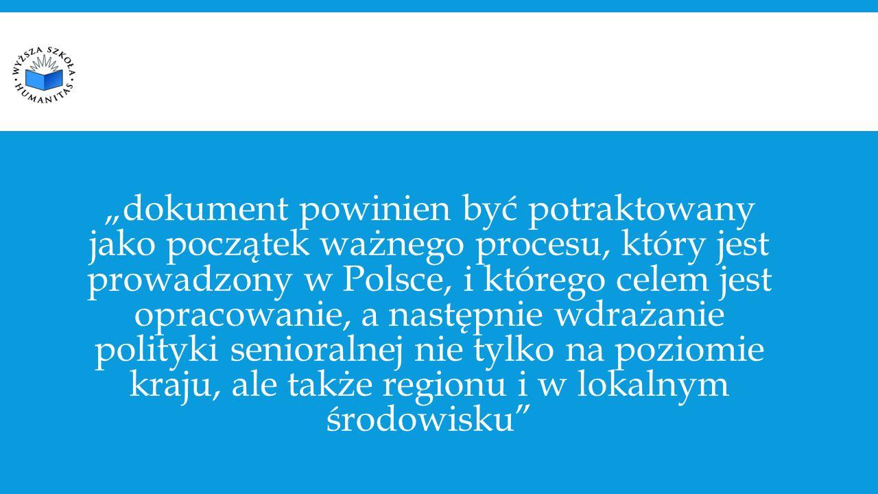 """""""dokument powinien być potraktowany jako początek ważnego procesu, który jest prowadzony w Polsce, i którego celem jest opracowanie, a następnie wdrażanie polityki senioralnej nie tylko na poziomie kraju, ale także regionu i w lokalnym środowisku"""