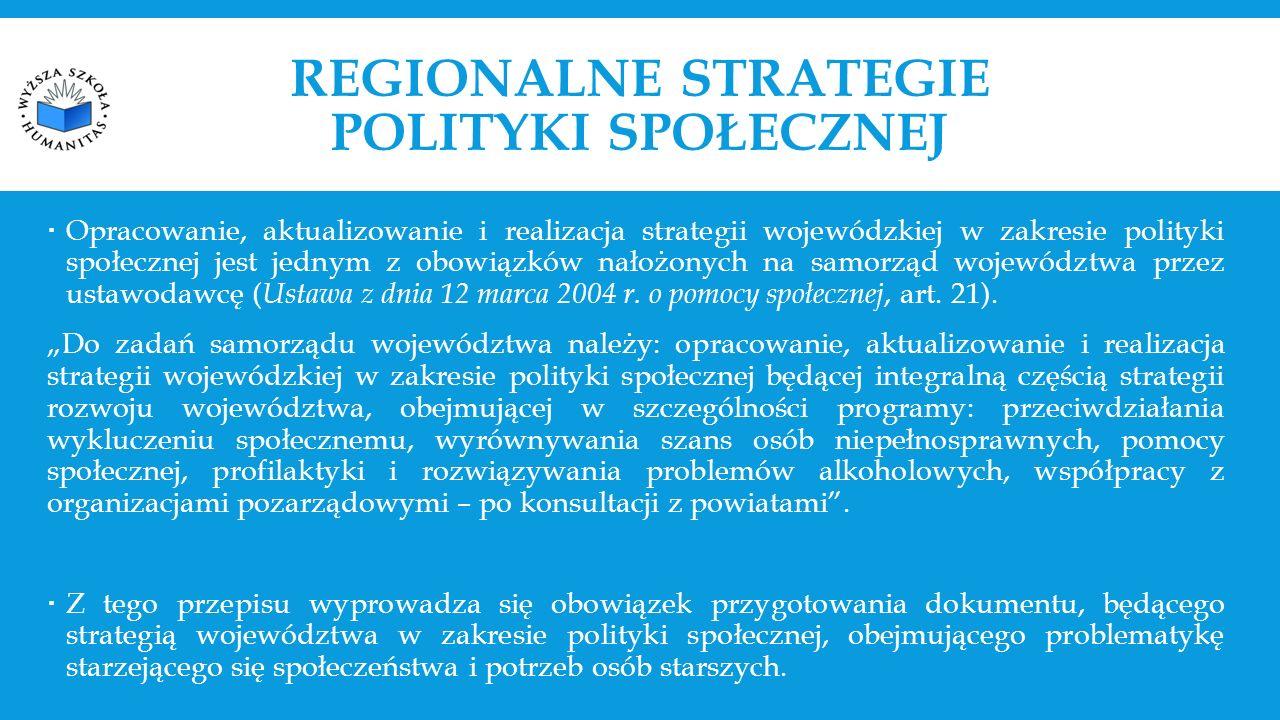 REGIONALNE STRATEGIE POLITYKI SPOŁECZNEJ  Opracowanie, aktualizowanie i realizacja strategii wojewódzkiej w zakresie polityki społecznej jest jednym z obowiązków nałożonych na samorząd województwa przez ustawodawcę ( Ustawa z dnia 12 marca 2004 r.