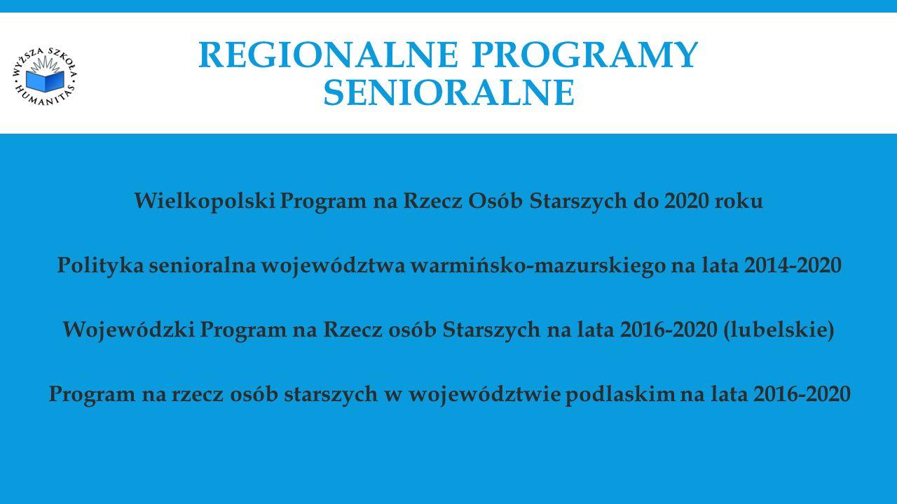 REGIONALNE PROGRAMY SENIORALNE Wielkopolski Program na Rzecz Osób Starszych do 2020 roku Polityka senioralna województwa warmińsko-mazurskiego na lata 2014-2020 Wojewódzki Program na Rzecz osób Starszych na lata 2016-2020 (lubelskie) Program na rzecz osób starszych w województwie podlaskim na lata 2016-2020