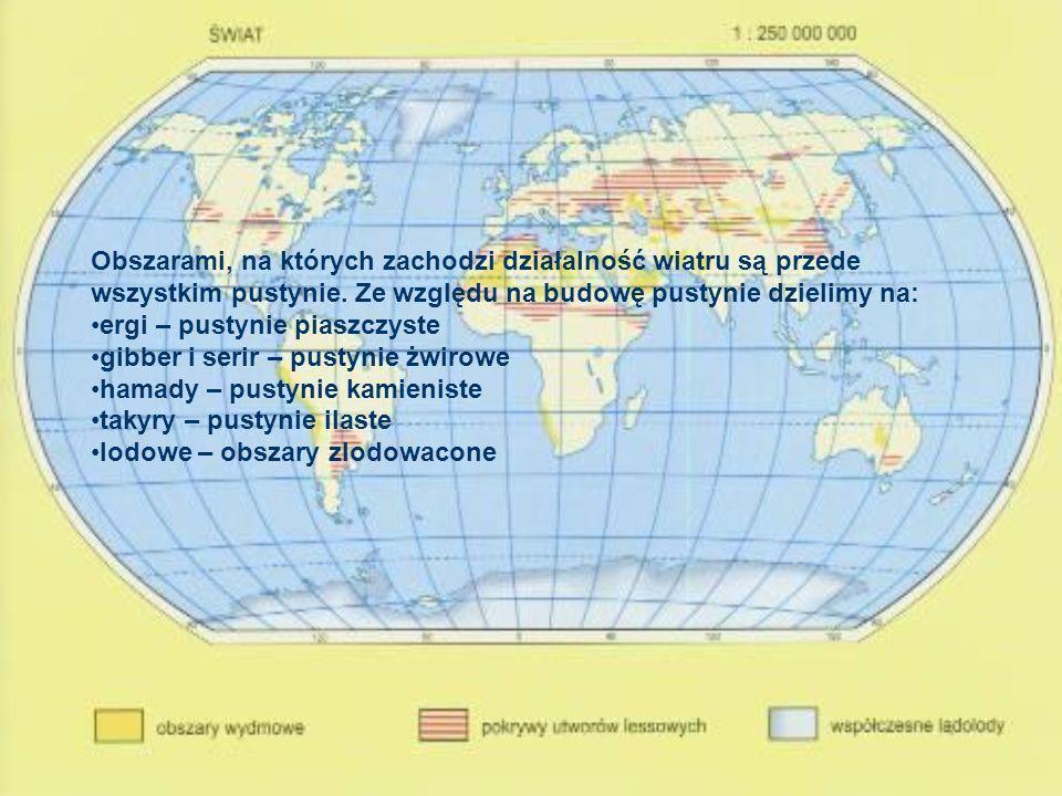 Obszarami, na których zachodzi działalność wiatru są przede wszystkim pustynie. Ze względu na budowę pustynie dzielimy na: ergi – pustynie piaszczyste