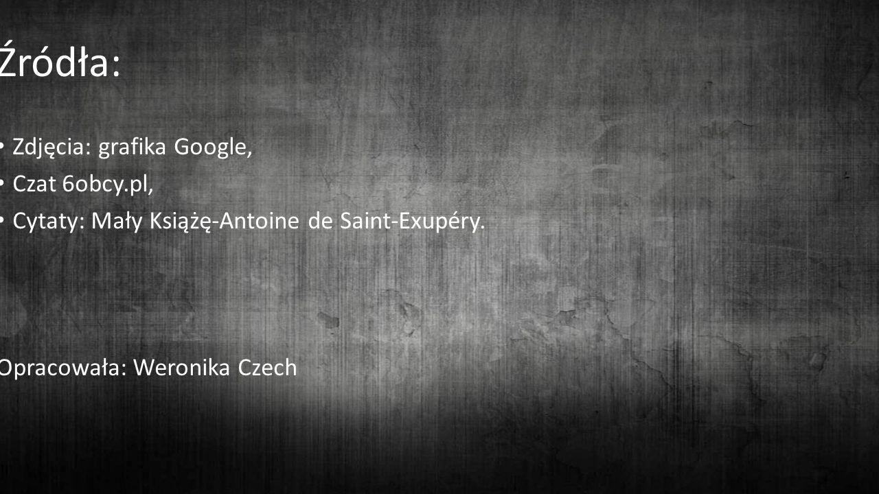 Źródła: Zdjęcia: grafika Google, Czat 6obcy.pl, Cytaty: Mały Książę-Antoine de Saint-Exupéry.