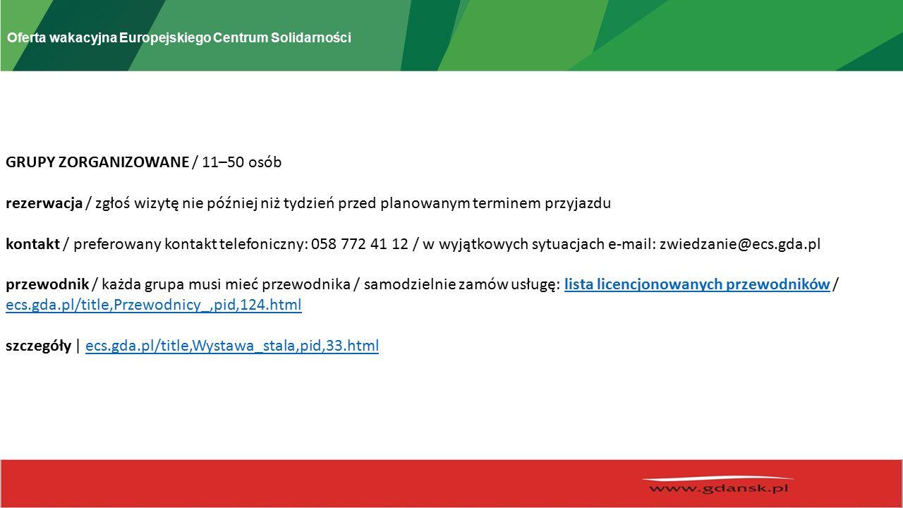 Oferta wakacyjna Europejskiego Centrum Solidarności GRUPY ZORGANIZOWANE / 11–50 osób rezerwacja / zgłoś wizytę nie później niż tydzień przed planowanym terminem przyjazdu kontakt / preferowany kontakt telefoniczny: 058 772 41 12 / w wyjątkowych sytuacjach e-mail: zwiedzanie@ecs.gda.pl przewodnik / każda grupa musi mieć przewodnika / samodzielnie zamów usługę: lista licencjonowanych przewodników / ecs.gda.pl/title,Przewodnicy_,pid,124.htmllista licencjonowanych przewodników ecs.gda.pl/title,Przewodnicy_,pid,124.html szczegóły | ecs.gda.pl/title,Wystawa_stala,pid,33.htmlecs.gda.pl/title,Wystawa_stala,pid,33.html