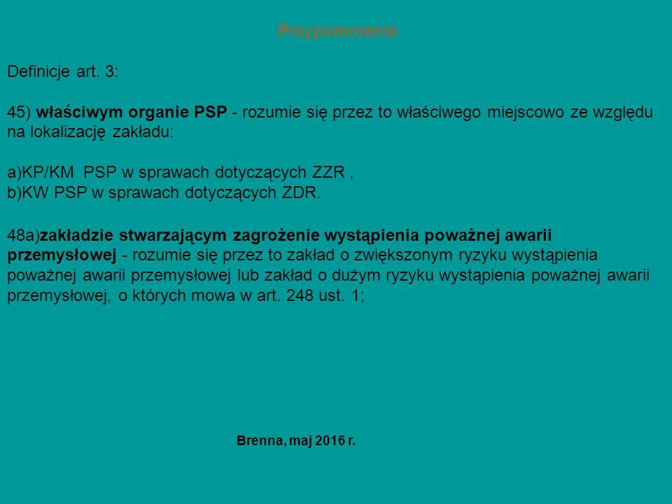Przypomnienie Definicje art. 3: 45) właściwym organie PSP - rozumie się przez to właściwego miejscowo ze względu na lokalizację zakładu: a)KP/KM PSP w