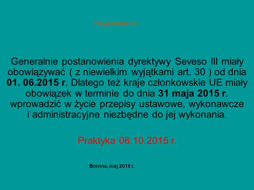 Przypomnienie Generalnie postanowienia dyrektywy Seveso III miały obowiązywać ( z niewielkim wyjątkami art. 30 ) od dnia 01. 06.2015 r. Dlatego też kr