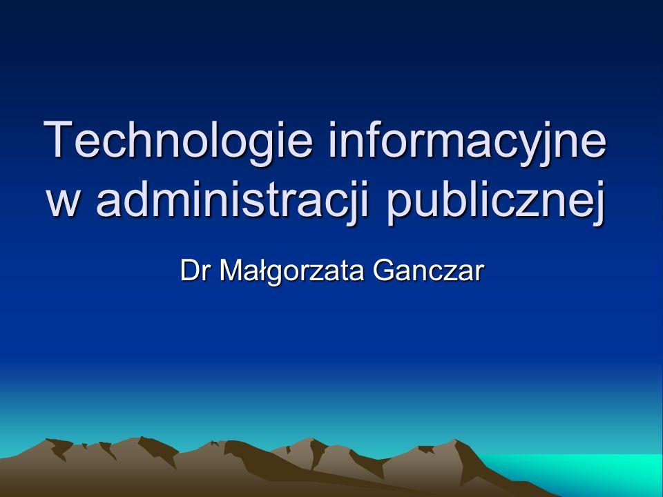 Technologie informacyjne w administracji publicznej Dr Małgorzata Ganczar