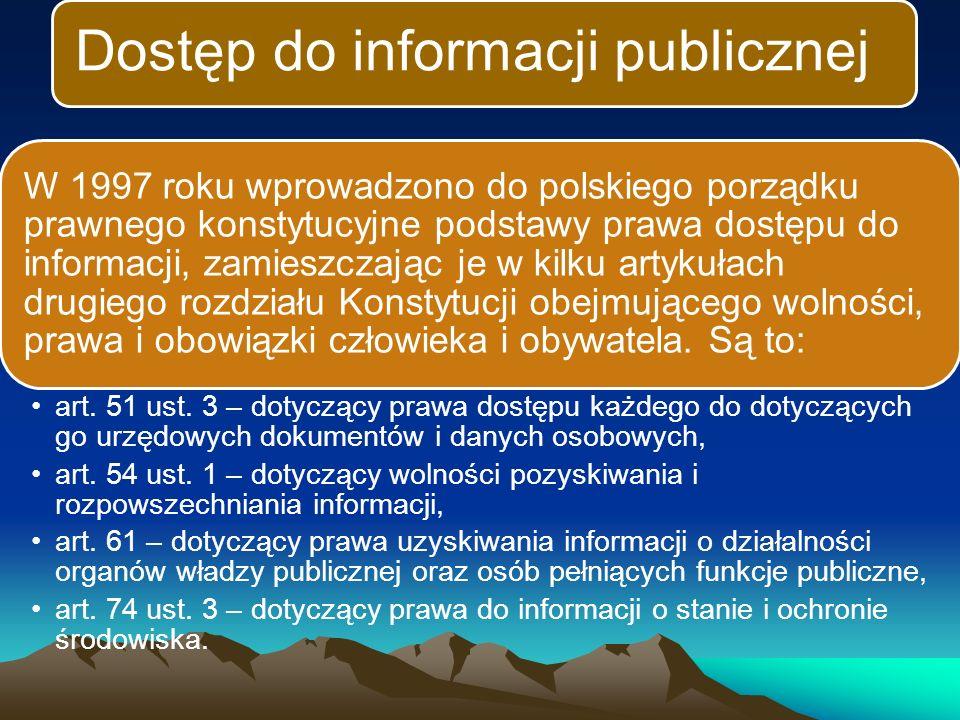 Dostęp do informacji publicznej W 1997 roku wprowadzono do polskiego porządku prawnego konstytucyjne podstawy prawa dostępu do informacji, zamieszczając je w kilku artykułach drugiego rozdziału Konstytucji obejmującego wolności, prawa i obowiązki człowieka i obywatela.