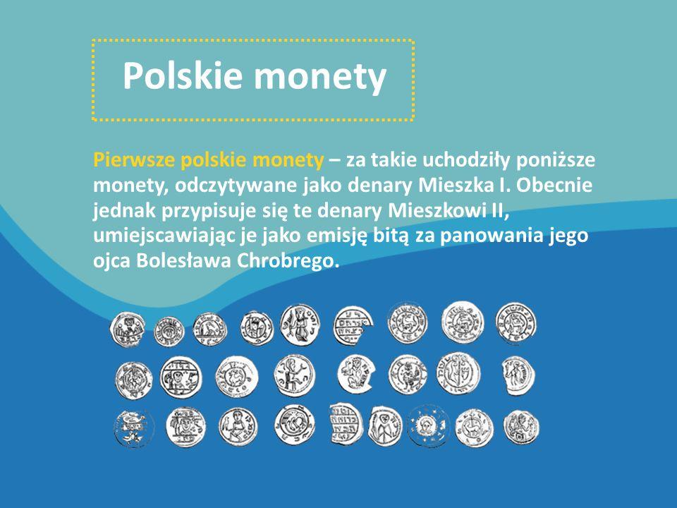 Polskie monety Pierwsze polskie monety – za takie uchodziły poniższe monety, odczytywane jako denary Mieszka I. Obecnie jednak przypisuje się te denar
