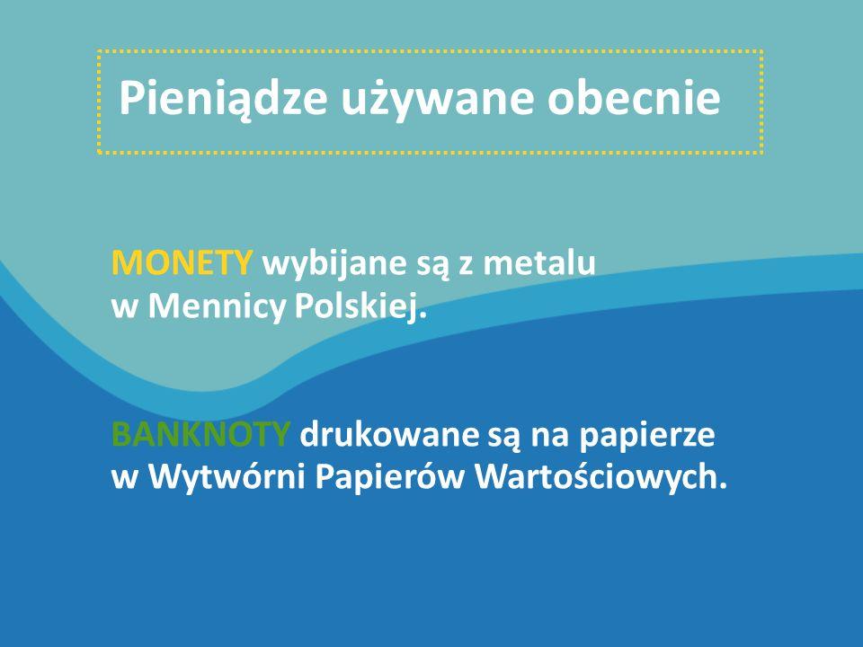 Pieniądze używane obecnie MONETY wybijane są z metalu w Mennicy Polskiej. BANKNOTY drukowane są na papierze w Wytwórni Papierów Wartościowych.