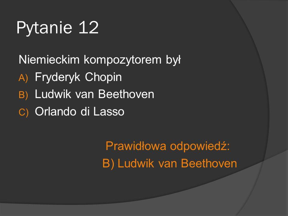 Pytanie 12 Niemieckim kompozytorem był A) Fryderyk Chopin B) Ludwik van Beethoven C) Orlando di Lasso Prawidłowa odpowiedź: B) Ludwik van Beethoven