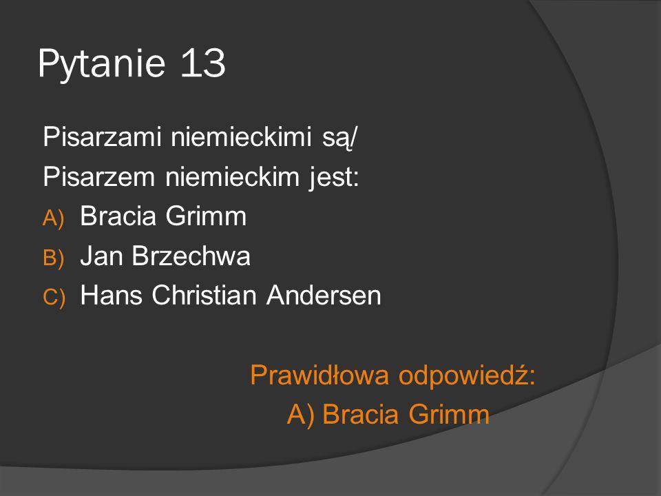 Pytanie 13 Pisarzami niemieckimi są/ Pisarzem niemieckim jest: A) Bracia Grimm B) Jan Brzechwa C) Hans Christian Andersen Prawidłowa odpowiedź: A) Bracia Grimm