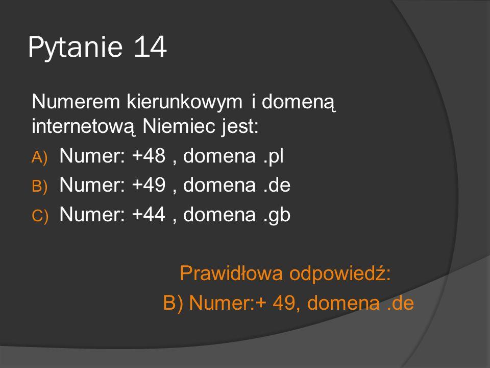 Pytanie 14 Numerem kierunkowym i domeną internetową Niemiec jest: A) Numer: +48, domena.pl B) Numer: +49, domena.de C) Numer: +44, domena.gb Prawidłow