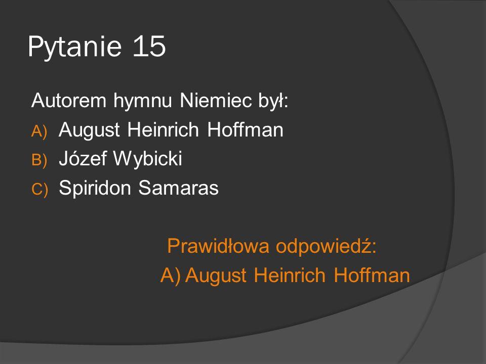 Pytanie 15 Autorem hymnu Niemiec był: A) August Heinrich Hoffman B) Józef Wybicki C) Spiridon Samaras Prawidłowa odpowiedź: A) August Heinrich Hoffman
