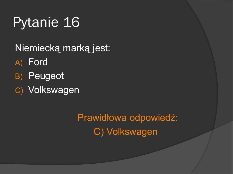 Pytanie 16 Niemiecką marką jest: A) Ford B) Peugeot C) Volkswagen Prawidłowa odpowiedź: C) Volkswagen