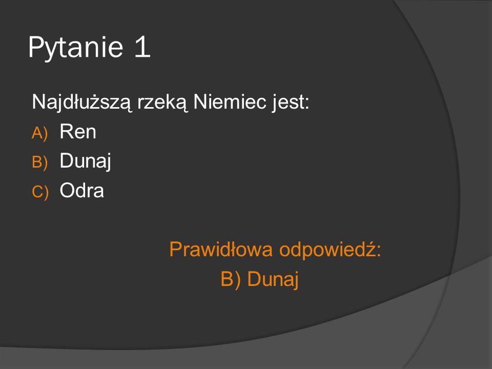 Pytanie 1 Najdłuższą rzeką Niemiec jest: A) Ren B) Dunaj C) Odra Prawidłowa odpowiedź: B) Dunaj