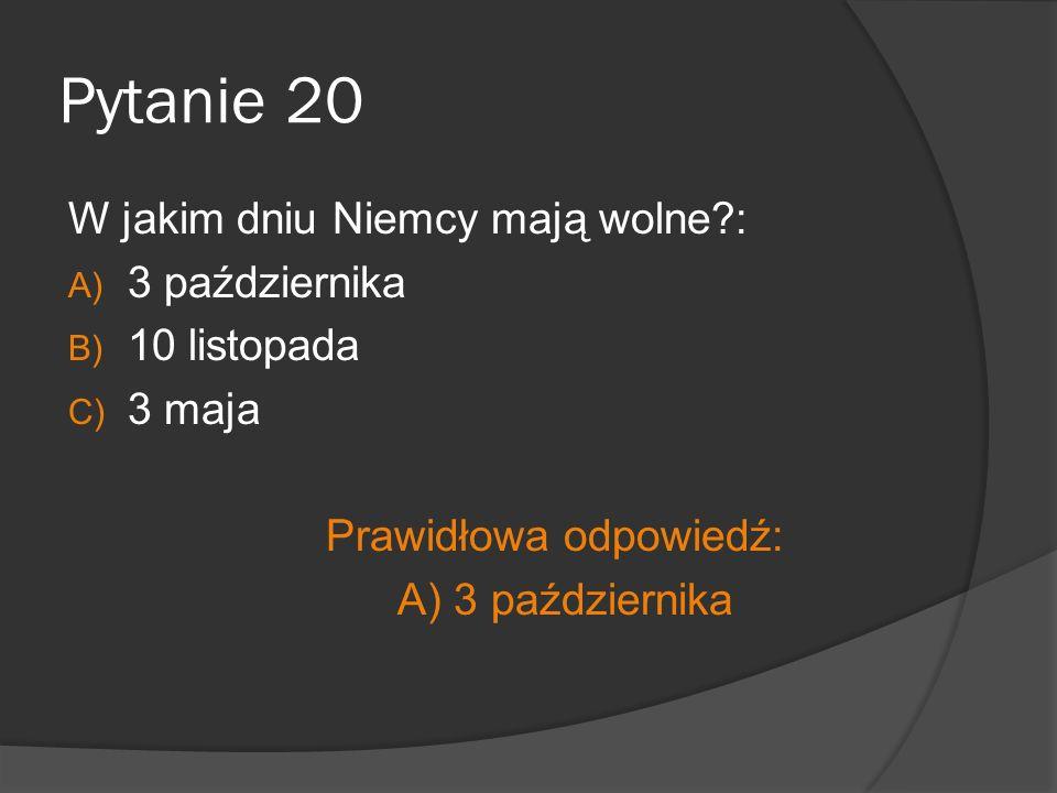 Pytanie 20 W jakim dniu Niemcy mają wolne?: A) 3 października B) 10 listopada C) 3 maja Prawidłowa odpowiedź: A) 3 października