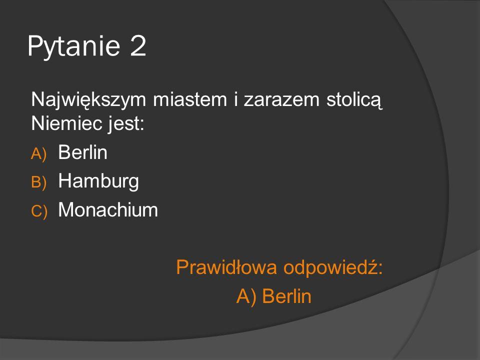 Pytanie 2 Największym miastem i zarazem stolicą Niemiec jest: A) Berlin B) Hamburg C) Monachium Prawidłowa odpowiedź: A) Berlin