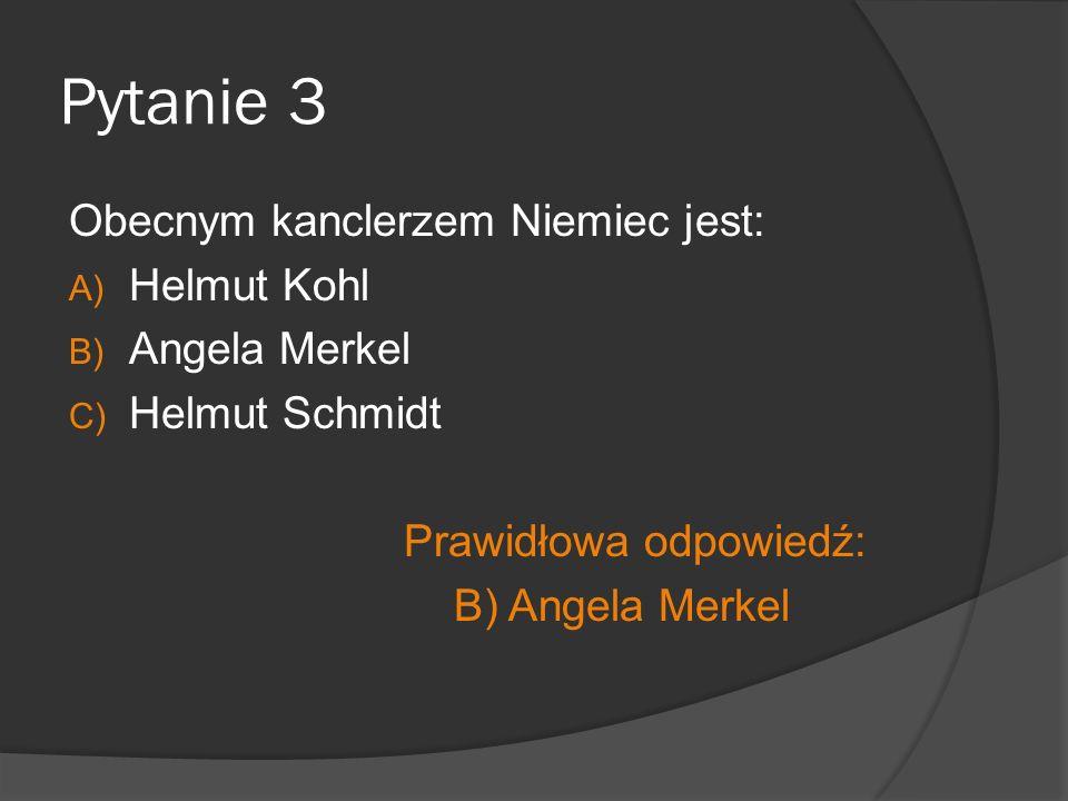 Pytanie 3 Obecnym kanclerzem Niemiec jest: A) Helmut Kohl B) Angela Merkel C) Helmut Schmidt Prawidłowa odpowiedź: B) Angela Merkel
