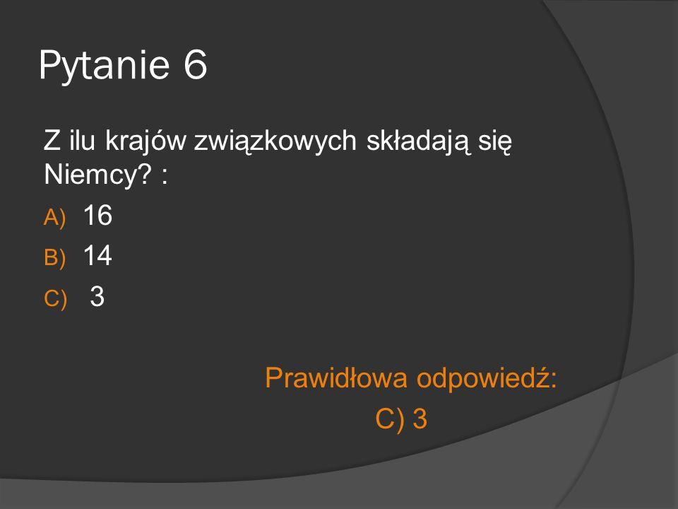 Pytanie 6 Z ilu krajów związkowych składają się Niemcy? : A) 16 B) 14 C) 3 Prawidłowa odpowiedź: C) 3
