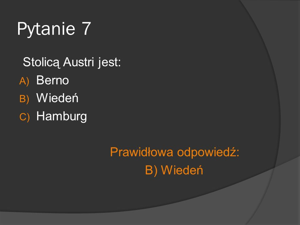 Pytanie 7 Stolicą Austri jest: A) Berno B) Wiedeń C) Hamburg Prawidłowa odpowiedź: B) Wiedeń