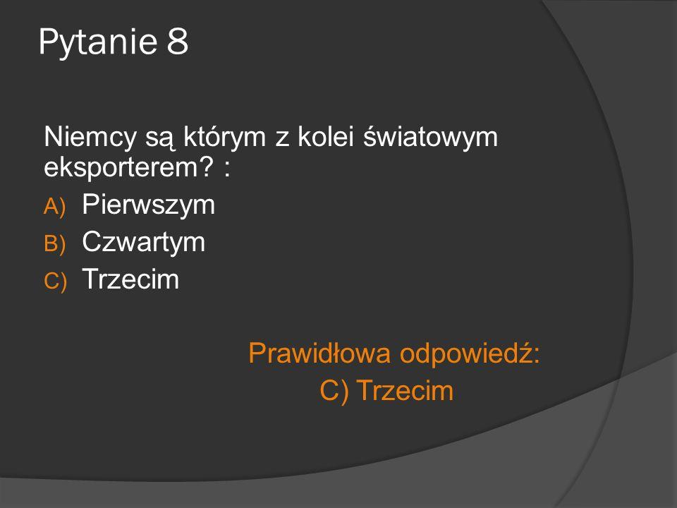 Pytanie 8 Niemcy są którym z kolei światowym eksporterem? : A) Pierwszym B) Czwartym C) Trzecim Prawidłowa odpowiedź: C) Trzecim