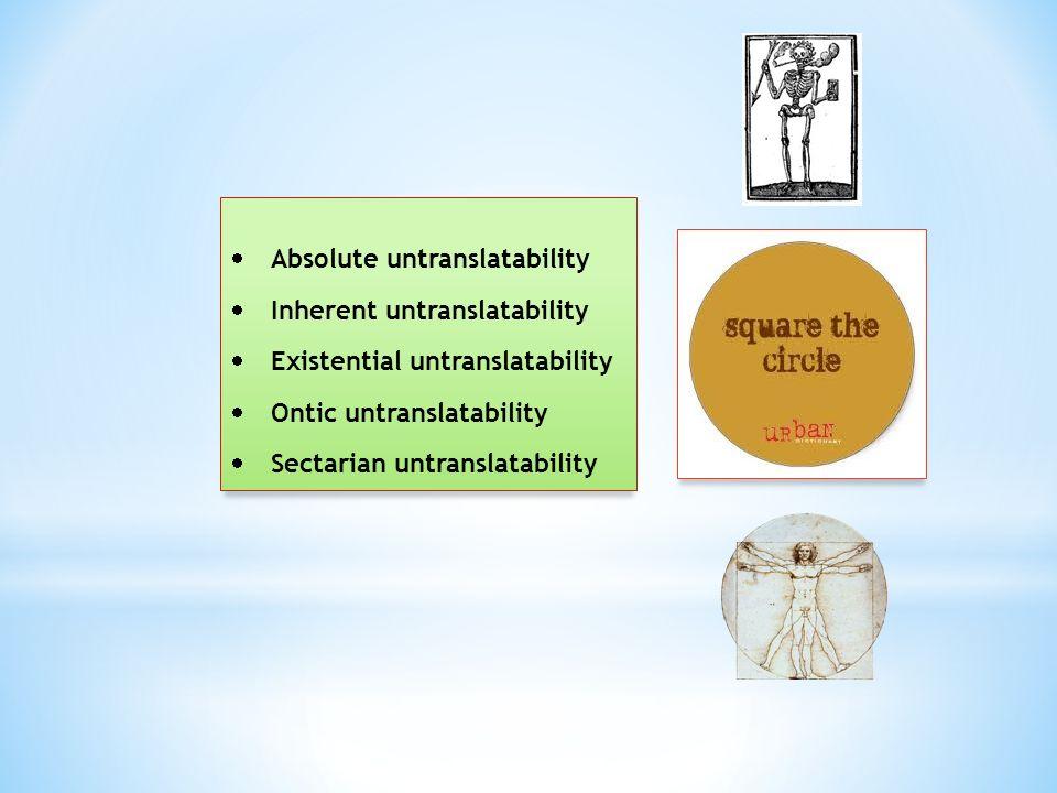  Absolute untranslatability  Inherent untranslatability  Existential untranslatability  Ontic untranslatability  Sectarian untranslatability