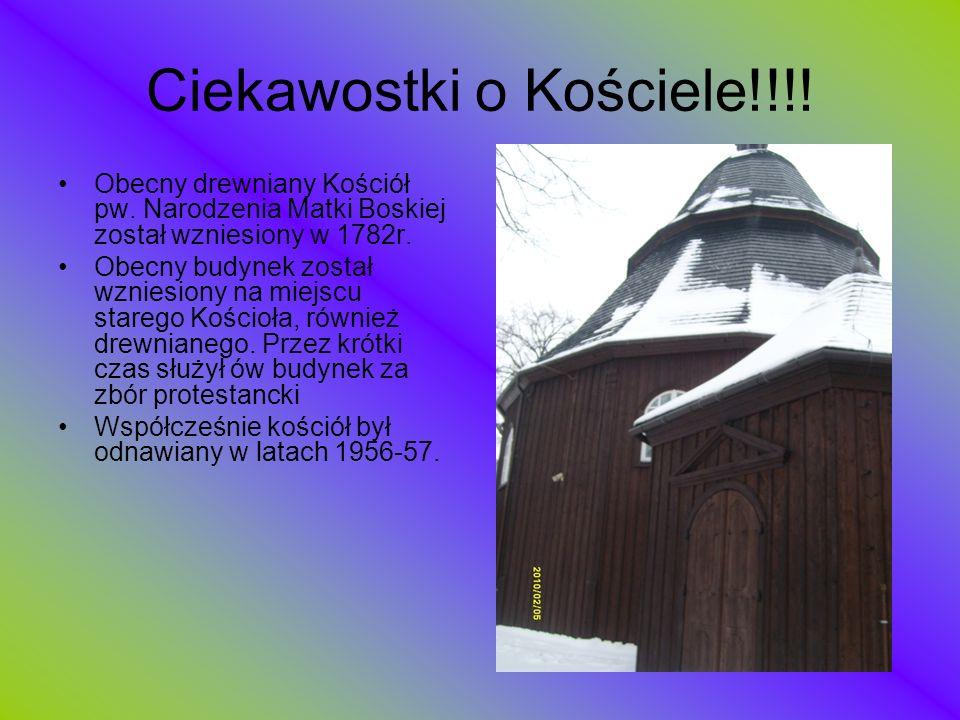 Ciekawostki o Kościele!!!! Obecny drewniany Kościół pw. Narodzenia Matki Boskiej został wzniesiony w 1782r. Obecny budynek został wzniesiony na miejsc
