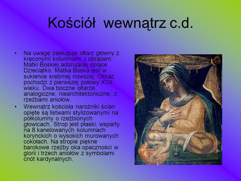 Kościół wewnątrz c.d. Na uwagę zasługuje ołtarz główny z kręconymi kolumnami z obrazem Matki Boskiej adorującej śpiące Dzieciątko. Matka Boska jest w
