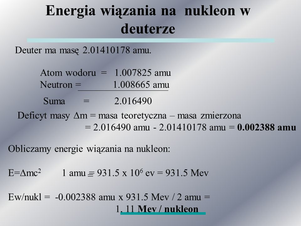Energia wiązania na nukleon w deuterze Deuter ma masę 2.01410178 amu. Atom wodoru = 1.007825 amu Neutron = 1.008665 amu Deficyt masy  m = masa teoret