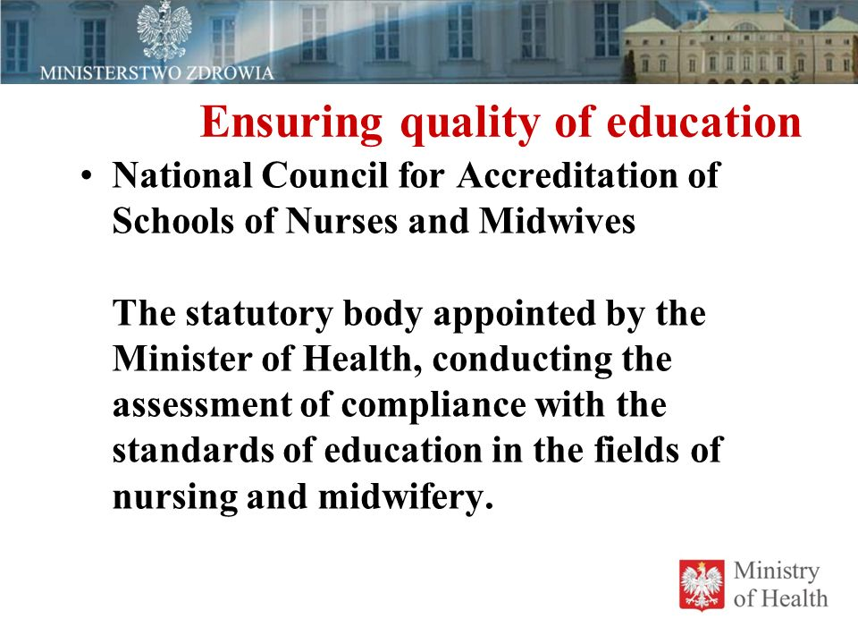 Ensuring quality of education National Council for Accreditation of Schools of Nurses and Midwives The statutory body appointed by the Minister of Health, conducting the assessment of compliance with the standards of education in the fields of nursing and midwifery.