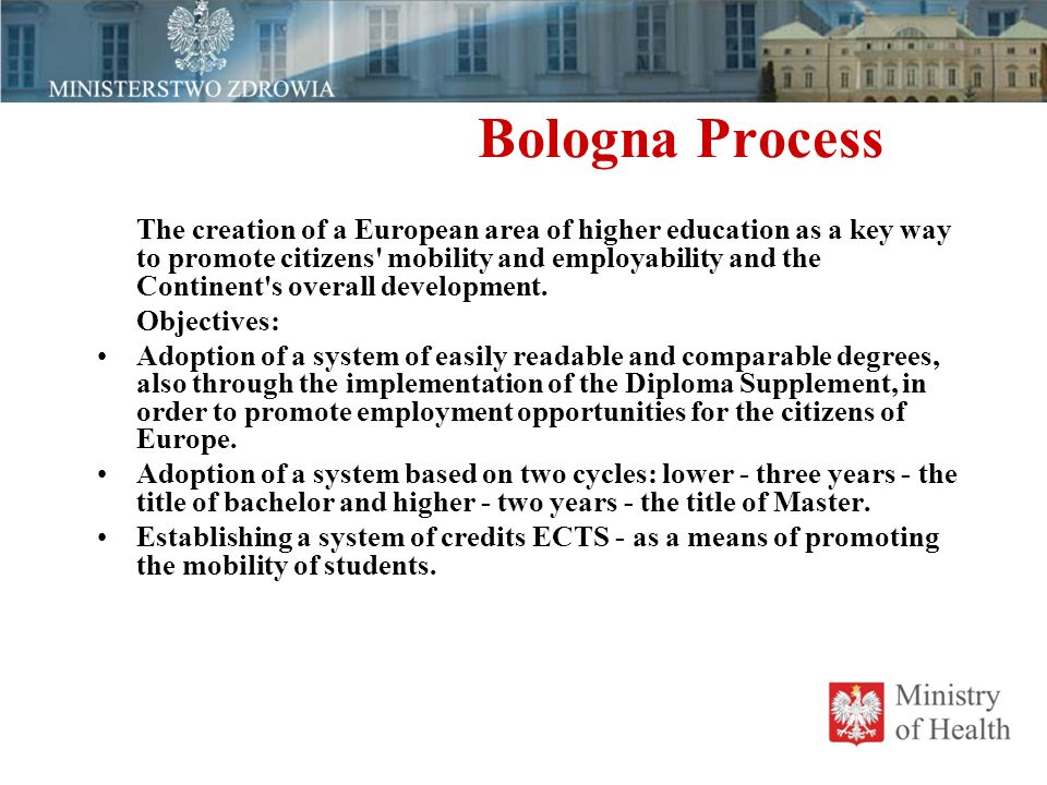 Bologna Process The creation of a European area of  higher education as a key way to promote citizens mobility and employability and the Continent s overall development.