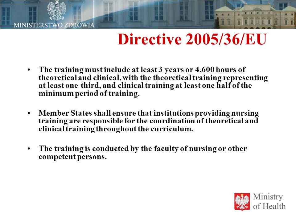 Directive 2005/36/EU The training must include at least 3 years or 4,600 hours of theoretical and clinical, with the theoretical training representing at least one-third, and clinical training at least one half of the minimum period of training.