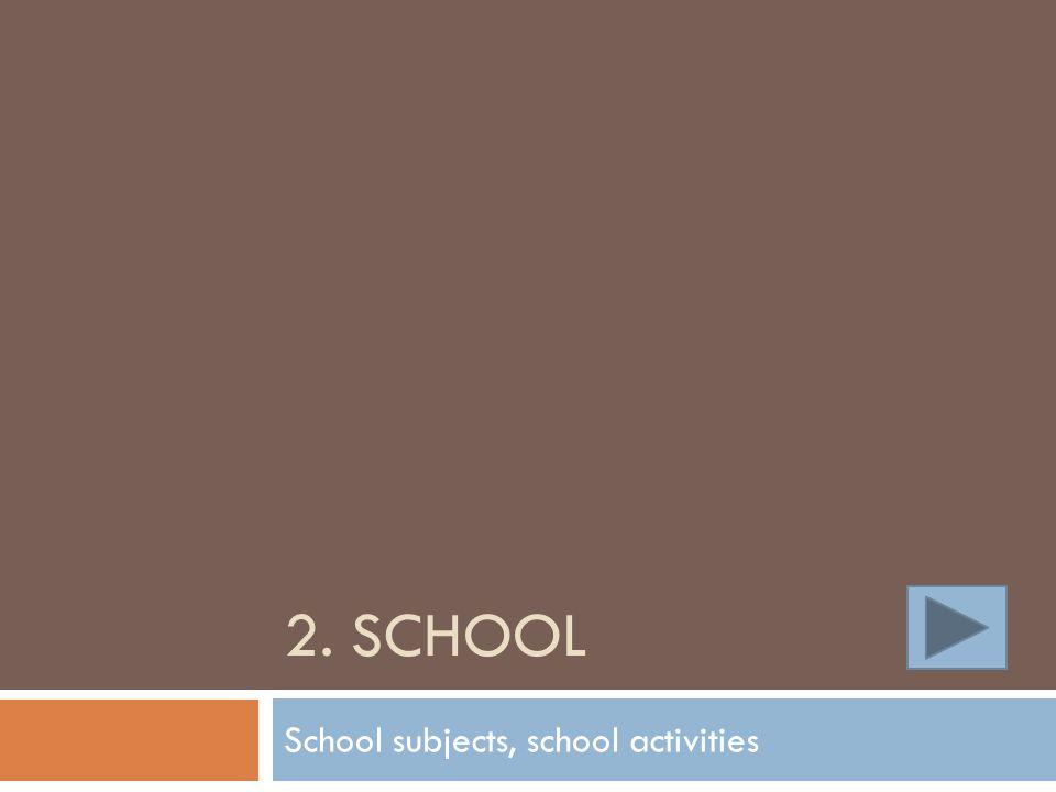 2. SCHOOL School subjects, school activities