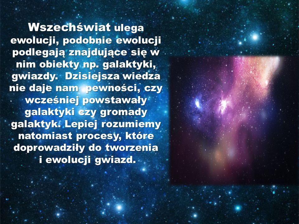 Wszechświat ulega ewolucji, podobnie ewolucji podlegają znajdujące się w nim obiekty np.