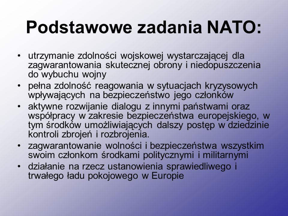 Podstawowe zadania NATO: utrzymanie zdolności wojskowej wystarczającej dla zagwarantowania skutecznej obrony i niedopuszczenia do wybuchu wojny pełna zdolność reagowania w sytuacjach kryzysowych wpływających na bezpieczeństwo jego członków aktywne rozwijanie dialogu z innymi państwami oraz współpracy w zakresie bezpieczeństwa europejskiego, w tym środków umożliwiających dalszy postęp w dziedzinie kontroli zbrojeń i rozbrojenia.