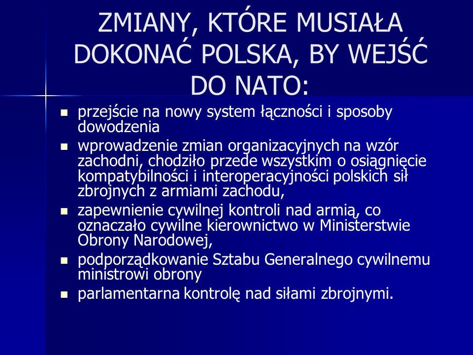 ZMIANY, KTÓRE MUSIAŁA DOKONAĆ POLSKA, BY WEJŚĆ DO NATO: przejście na nowy system łączności i sposoby dowodzenia wprowadzenie zmian organizacyjnych na wzór zachodni, chodziło przede wszystkim o osiągnięcie kompatybilności i interoperacyjności polskich sił zbrojnych z armiami zachodu, zapewnienie cywilnej kontroli nad armią, co oznaczało cywilne kierownictwo w Ministerstwie Obrony Narodowej, podporządkowanie Sztabu Generalnego cywilnemu ministrowi obrony parlamentarna kontrolę nad siłami zbrojnymi.