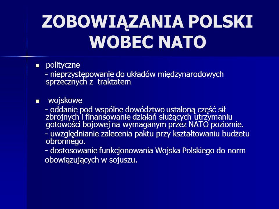 ZOBOWIĄZANIA POLSKI WOBEC NATO polityczne - nieprzystępowanie do układów międzynarodowych sprzecznych z traktatem wojskowe - oddanie pod wspólne dowództwo ustaloną część sił zbrojnych i finansowanie działań służących utrzymaniu gotowości bojowej na wymaganym przez NATO poziomie.