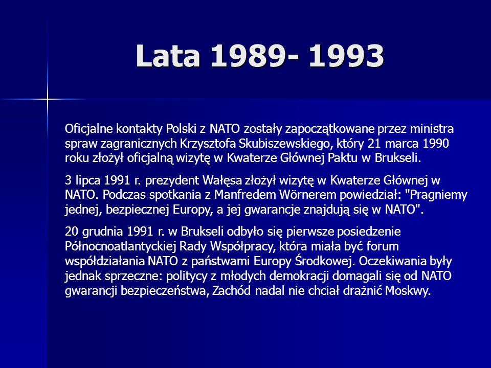 Lata 1989- 1993 Oficjalne kontakty Polski z NATO zostały zapoczątkowane przez ministra spraw zagranicznych Krzysztofa Skubiszewskiego, który 21 marca 1990 roku złożył oficjalną wizytę w Kwaterze Głównej Paktu w Brukseli.