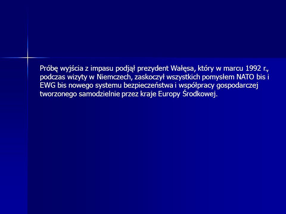 Próbę wyjścia z impasu podjął prezydent Wałęsa, który w marcu 1992 r., podczas wizyty w Niemczech, zaskoczył wszystkich pomysłem NATO bis i EWG bis nowego systemu bezpieczeństwa i współpracy gospodarczej tworzonego samodzielnie przez kraje Europy Środkowej.