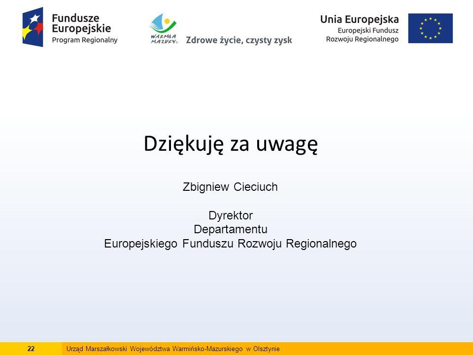 22Urząd Marszałkowski Województwa Warmińsko-Mazurskiego w Olsztynie Dziękuję za uwagę Zbigniew Cieciuch Dyrektor Departamentu Europejskiego Funduszu Rozwoju Regionalnego