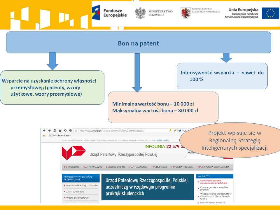 Bon na patent Wsparcie na uzyskanie ochrony własności przemysłowej; (patenty, wzory użytkowe, wzory przemysłowe) Intensywność wsparcia – nawet do 100 % Minimalna wartość bonu – 10 000 zł Maksymalna wartość bonu – 80 000 zł Projekt wpisuje się w Regionalną Strategię Inteligentnych specjalizacji