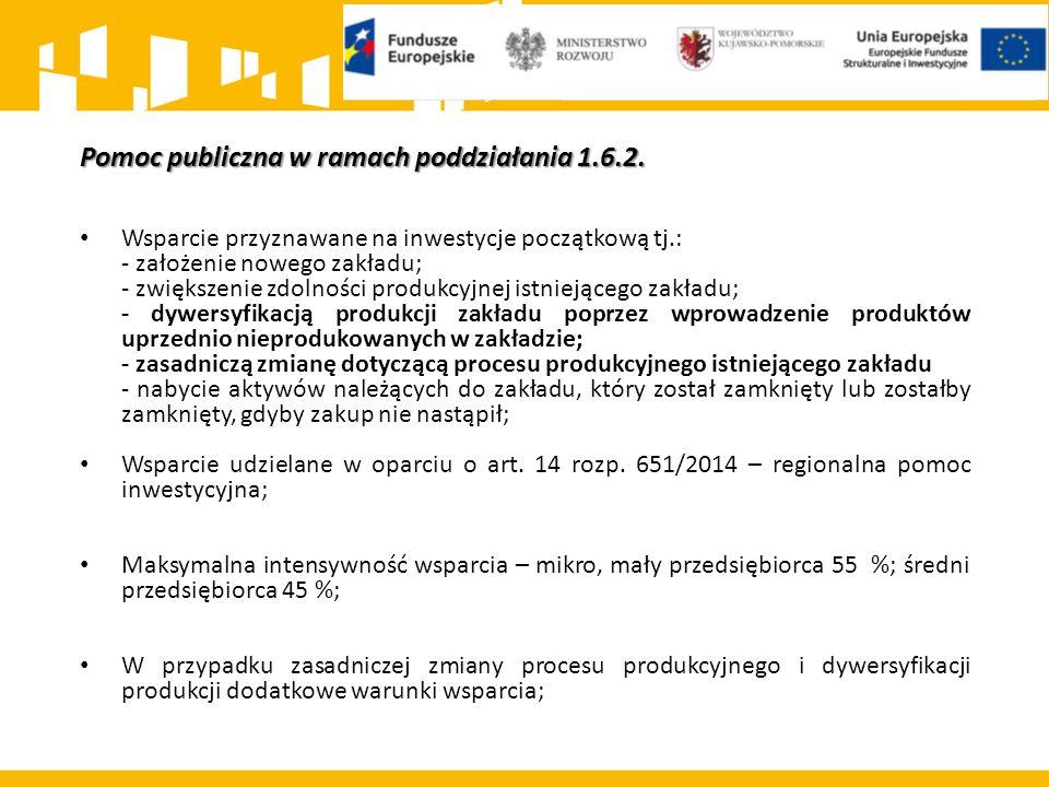 Pomoc publiczna w ramach poddziałania 1.6.2. Wsparcie przyznawane na inwestycje początkową tj.: - założenie nowego zakładu; - zwiększenie zdolności pr
