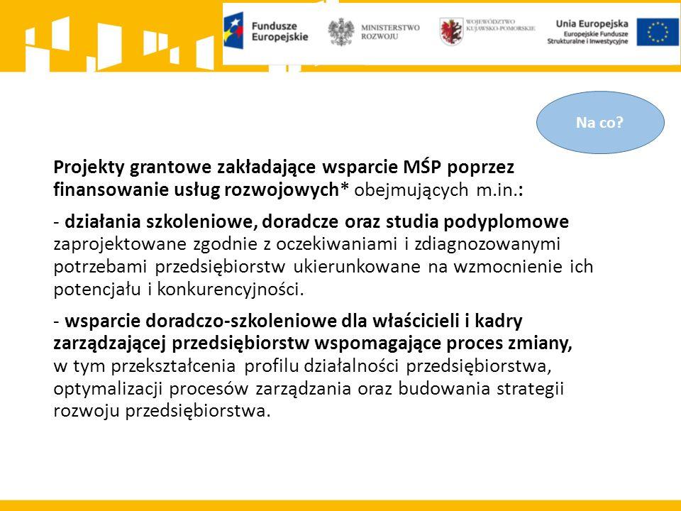 Projekty grantowe zakładające wsparcie MŚP poprzez finansowanie usług rozwojowych* obejmujących m.in.: - działania szkoleniowe, doradcze oraz studia p
