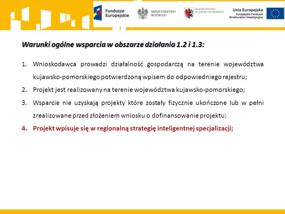 Warunki ogólne wsparcia w obszarze działania 1.2 i 1.3: 1.Wnioskodawca prowadzi działalność gospodarczą na terenie województwa kujawsko-pomorskiego potwierdzoną wpisem do odpowiedniego rejestru; 2.Projekt jest realizowany na terenie województwa kujawsko-pomorskiego; 3.Wsparcie nie uzyskają projekty które zostały fizycznie ukończone lub w pełni zrealizowane przed złożeniem wniosku o dofinansowanie projektu; 4.Projekt wpisuje się w regionalną strategię inteligentnej specjalizacji;