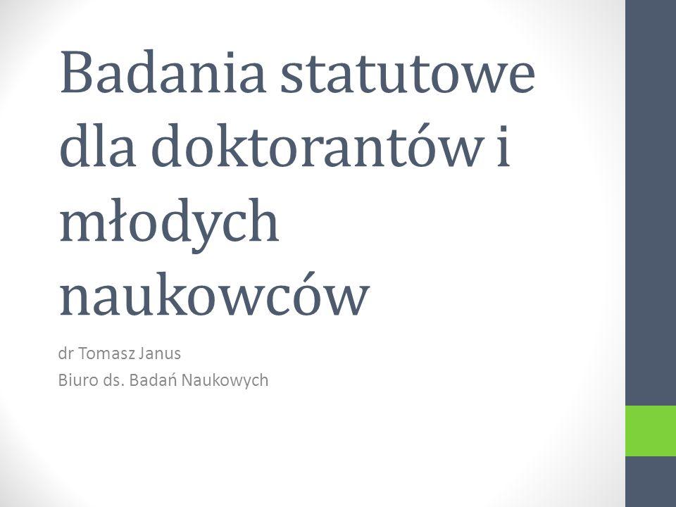 Badania statutowe dla doktorantów i młodych naukowców dr Tomasz Janus Biuro ds. Badań Naukowych