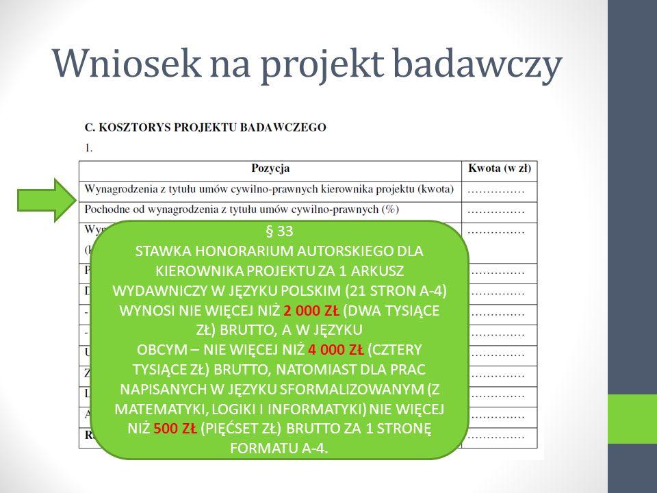 Wniosek na projekt badawczy § 33 STAWKA HONORARIUM AUTORSKIEGO DLA KIEROWNIKA PROJEKTU ZA 1 ARKUSZ WYDAWNICZY W JĘZYKU POLSKIM (21 STRON A-4) WYNOSI NIE WIĘCEJ NIŻ 2 000 ZŁ (DWA TYSIĄCE ZŁ) BRUTTO, A W JĘZYKU OBCYM – NIE WIĘCEJ NIŻ 4 000 ZŁ (CZTERY TYSIĄCE ZŁ) BRUTTO, NATOMIAST DLA PRAC NAPISANYCH W JĘZYKU SFORMALIZOWANYM (Z MATEMATYKI, LOGIKI I INFORMATYKI) NIE WIĘCEJ NIŻ 500 ZŁ (PIĘĆSET ZŁ) BRUTTO ZA 1 STRONĘ FORMATU A-4.
