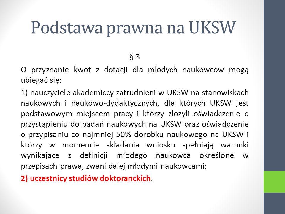 Podstawa prawna na UKSW § 3 O przyznanie kwot z dotacji dla młodych naukowców mogą ubiegać się: 1) nauczyciele akademiccy zatrudnieni w UKSW na stanowiskach naukowych i naukowo-dydaktycznych, dla których UKSW jest podstawowym miejscem pracy i którzy złożyli oświadczenie o przystąpieniu do badań naukowych na UKSW oraz oświadczenie o przypisaniu co najmniej 50% dorobku naukowego na UKSW i którzy w momencie składania wniosku spełniają warunki wynikające z definicji młodego naukowca określone w przepisach prawa, zwani dalej młodymi naukowcami; 2) uczestnicy studiów doktoranckich.