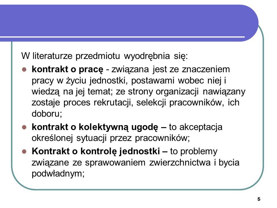5 W literaturze przedmiotu wyodrębnia się: kontrakt o pracę - związana jest ze znaczeniem pracy w życiu jednostki, postawami wobec niej i wiedzą na jej temat; ze strony organizacji nawiązany zostaje proces rekrutacji, selekcji pracowników, ich doboru; kontrakt o kolektywną ugodę – to akceptacja określonej sytuacji przez pracowników; Kontrakt o kontrolę jednostki – to problemy związane ze sprawowaniem zwierzchnictwa i bycia podwładnym;