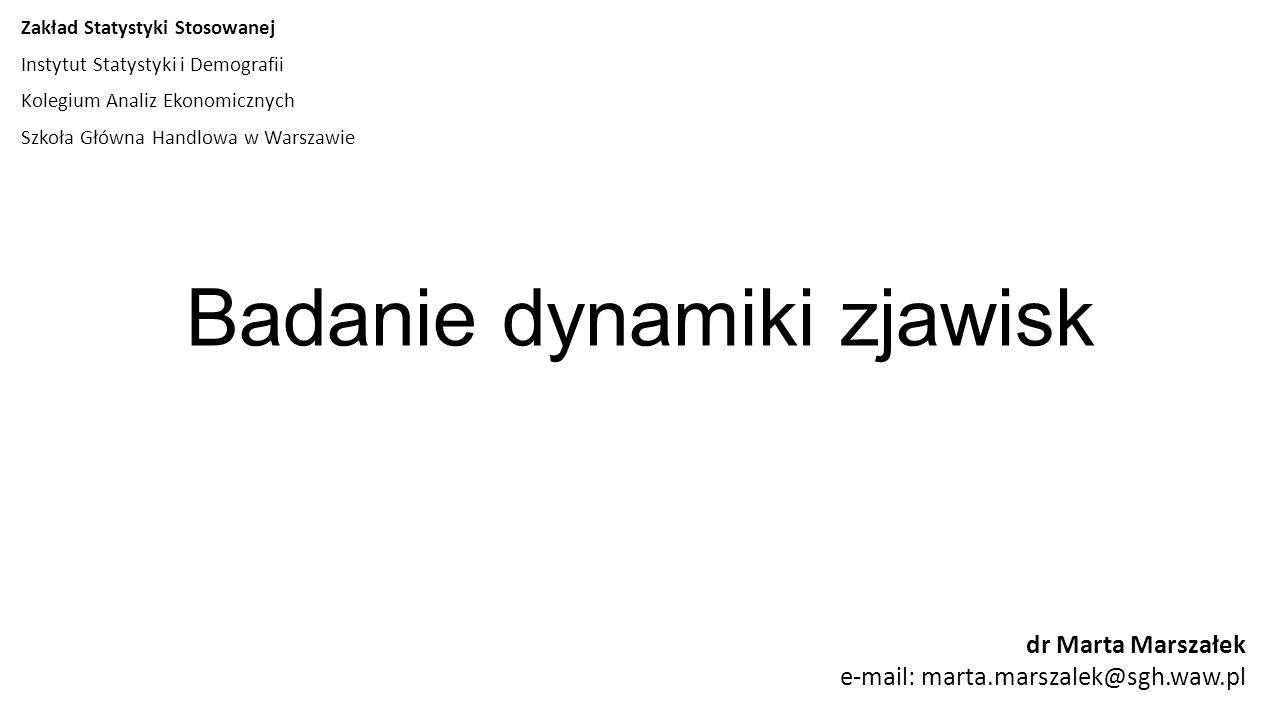 Badanie dynamiki zjawisk dr Marta Marszałek e-mail: marta.marszalek@sgh.waw.pl Zakład Statystyki Stosowanej Instytut Statystyki i Demografii Kolegium Analiz Ekonomicznych Szkoła Główna Handlowa w Warszawie